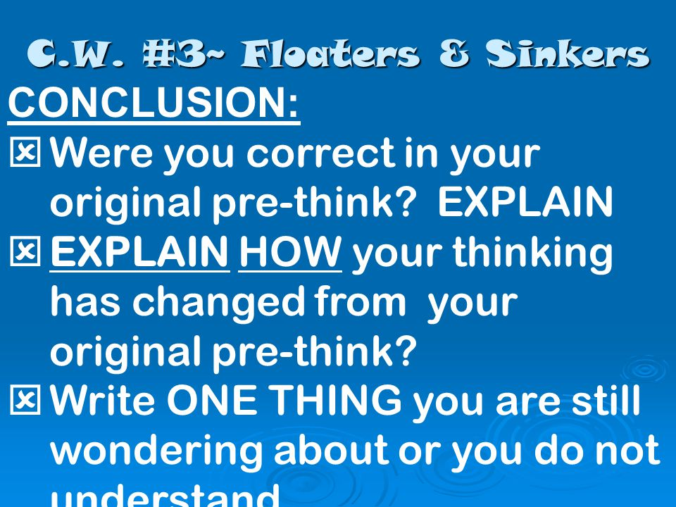 C.W. #3~ Floaters & Sinkers CONCLUSION:  Were you correct in your original pre-think.