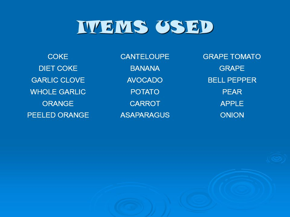 ITEMS USED COKECANTELOUPEGRAPE TOMATO DIET COKEBANANAGRAPE GARLIC CLOVEAVOCADOBELL PEPPER WHOLE GARLICPOTATOPEAR ORANGECARROTAPPLE PEELED ORANGEASAPARAGUSONION