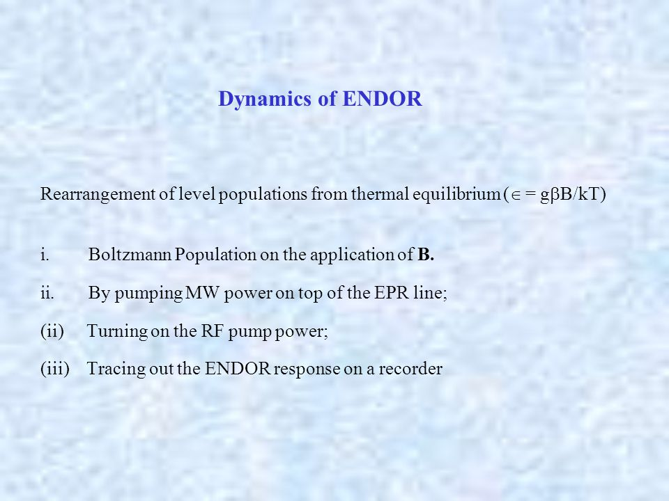 Dynamics of ENDOR Rearrangement of level populations from thermal equilibrium (  = g  B/kT) i. Boltzmann Population on the application of B. ii. By
