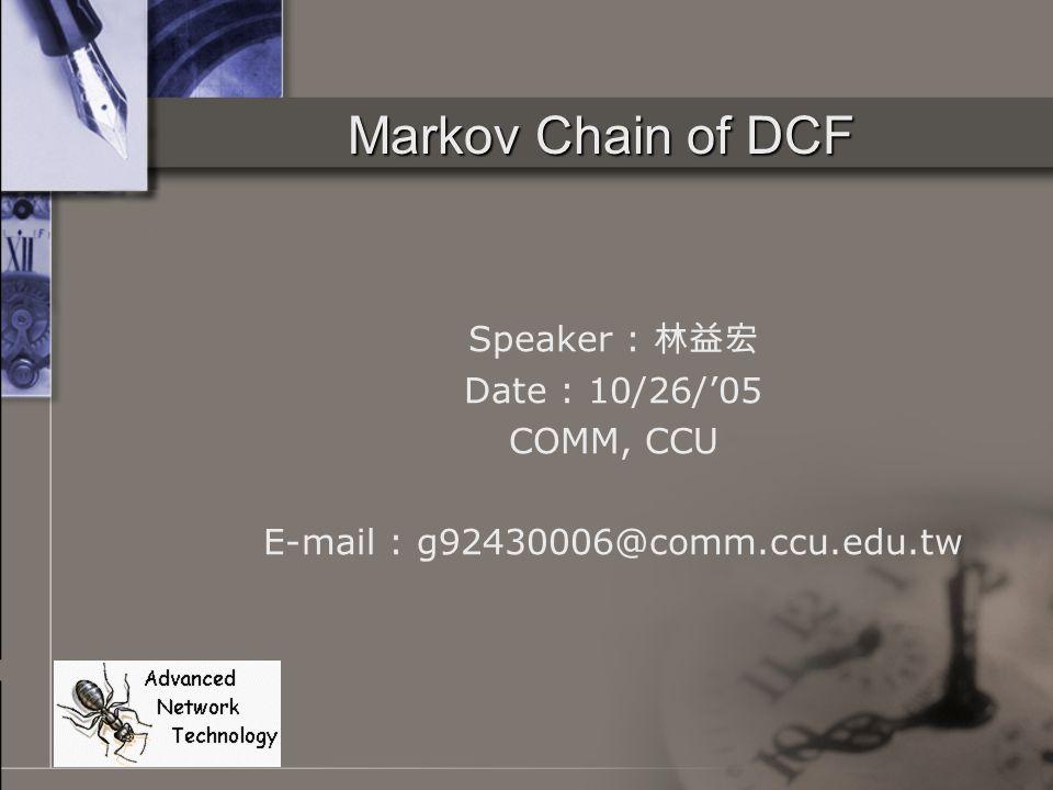 Markov Chain of DCF Speaker : 林益宏 Date : 10/26/'05 COMM, CCU E-mail : g92430006@comm.ccu.edu.tw