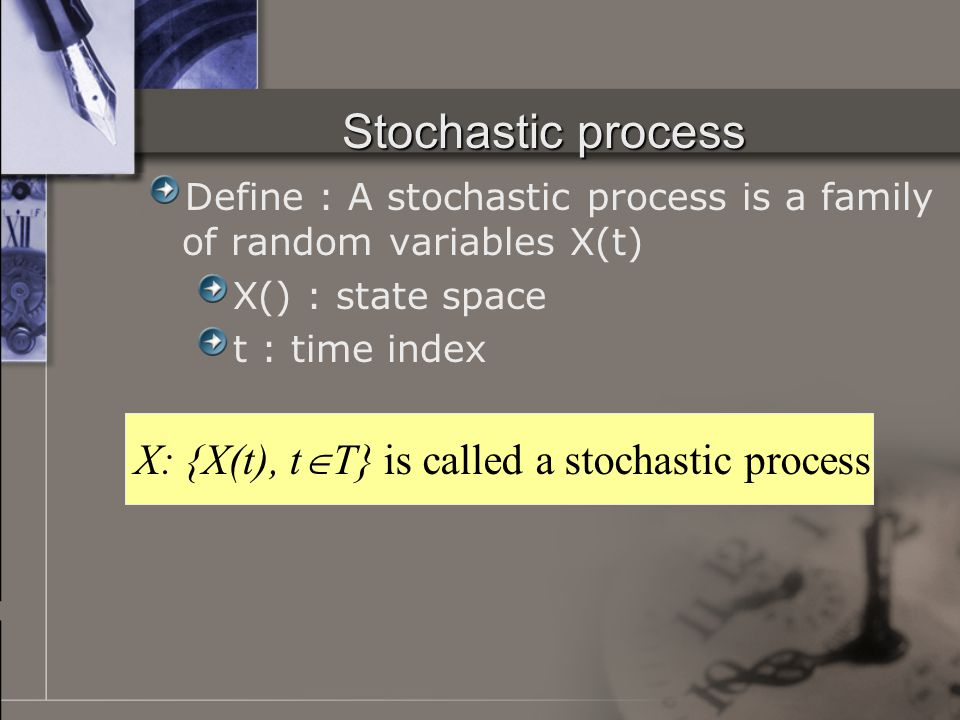 Types of stochastic process Discrete state, discrete time e.g : 第 t 天收到的 mail 數 Discrete state, continuous time e.g : (0,t) 時間內瀏覽網頁的次數 Continuous state, discrete time e.g : 第 t 天使用 MSN 的時間 Continuous state, continuous time e.g : (o,t) 時間內伺服器忙碌的時間