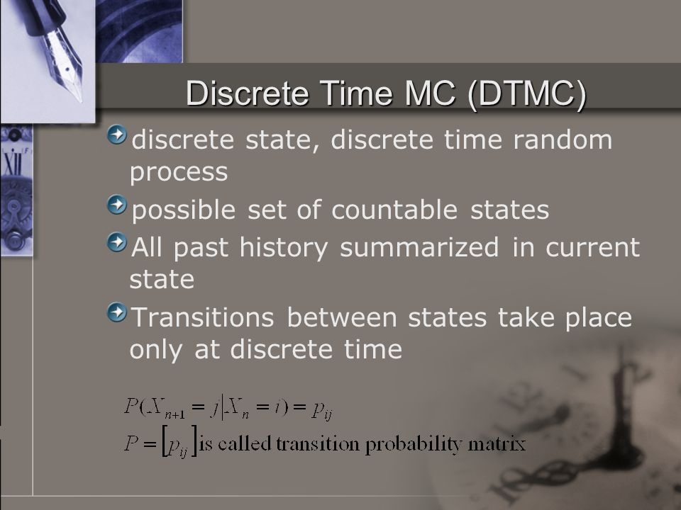 Discrete Time MC (DTMC) discrete state, discrete time random process possible set of countable states All past history summarized in current state Transitions between states take place only at discrete time