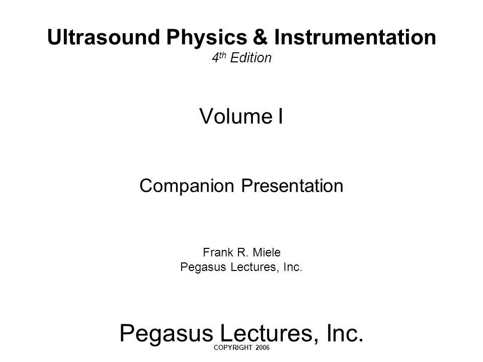Pegasus Lectures, Inc. COPYRIGHT 2006 Volume I Companion Presentation Frank R. Miele Pegasus Lectures, Inc. Ultrasound Physics & Instrumentation 4 th