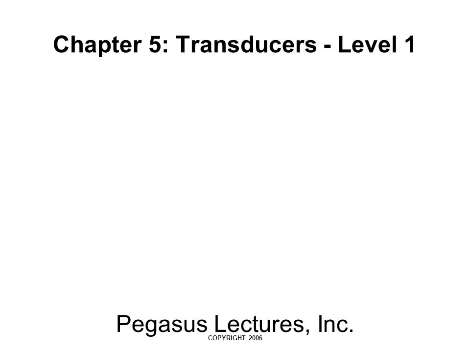 Pegasus Lectures, Inc. COPYRIGHT 2006 Chapter 5: Transducers - Level 1