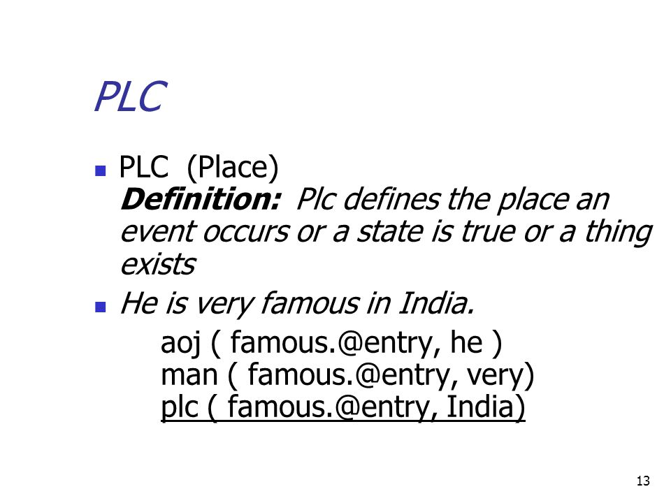 13 PLC PLC (Place) Definition: Plc defines the place an event occurs or a state is true or a thing exists He is very famous in India.