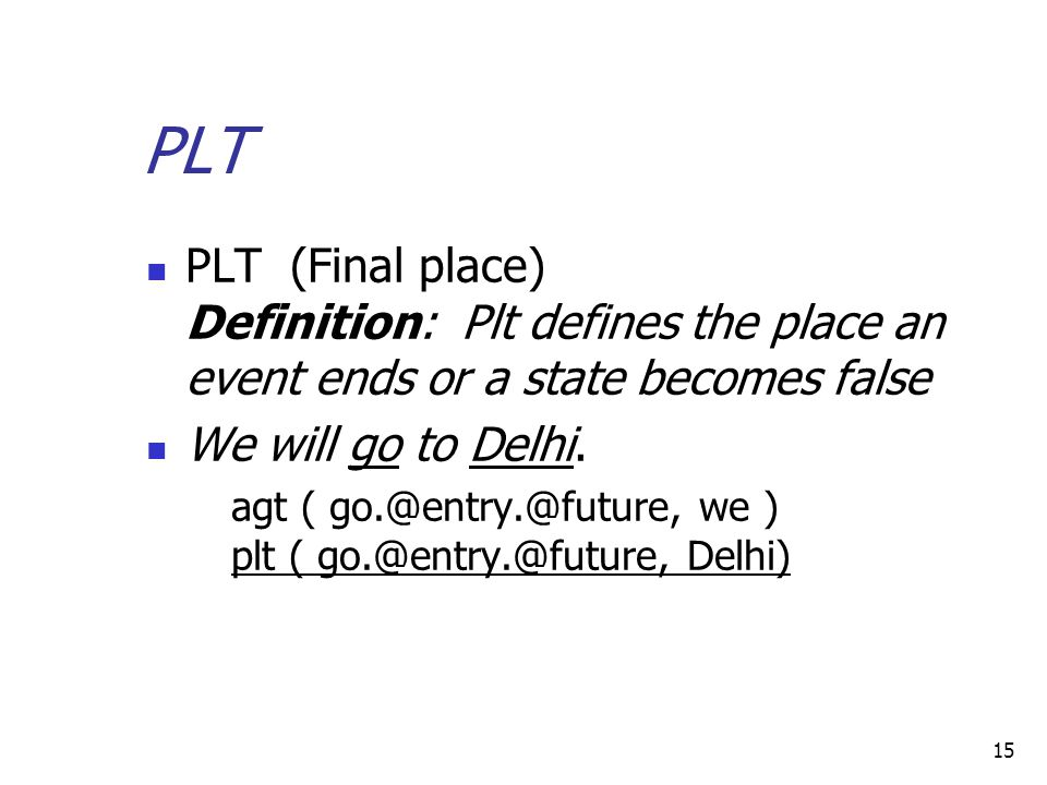 15 PLT PLT (Final place) Definition: Plt defines the place an event ends or a state becomes false We will go to Delhi.