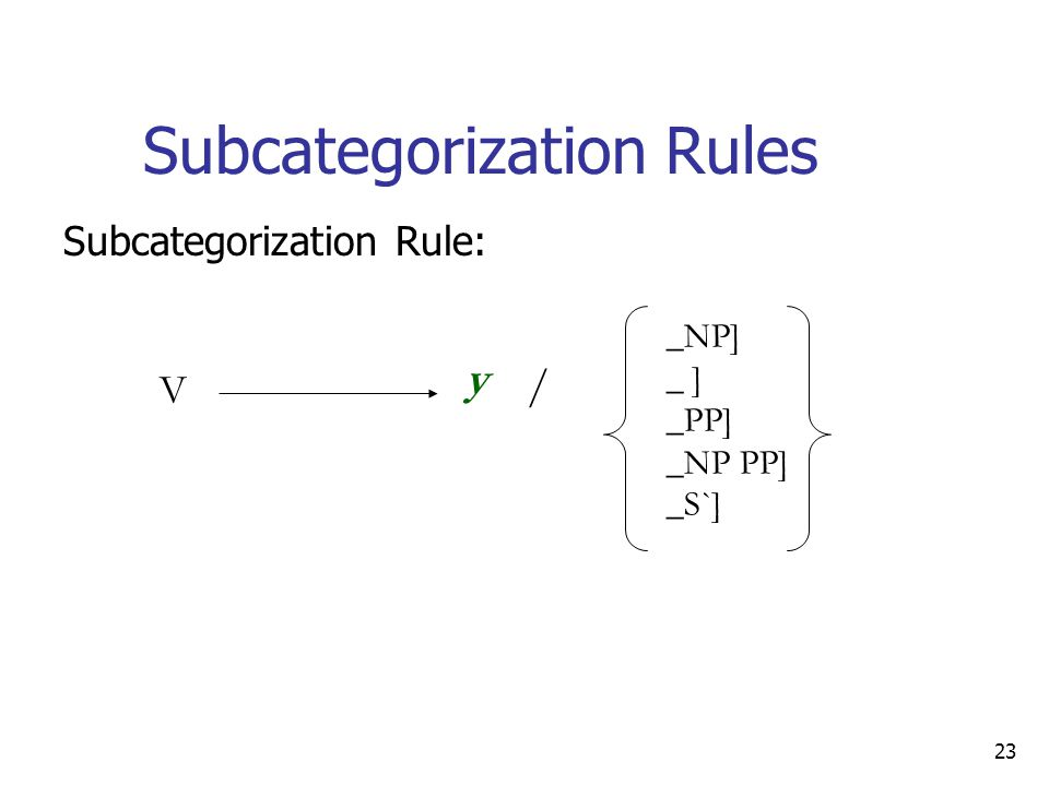 23 Subcategorization Rules V y / _NP] _ ] _PP] _NP PP] _S`] Subcategorization Rule: