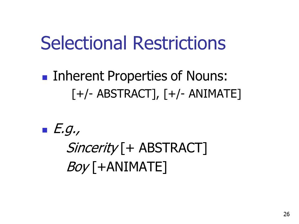 26 Selectional Restrictions Inherent Properties of Nouns: [+/- ABSTRACT], [+/- ANIMATE] E.g., Sincerity [+ ABSTRACT] Boy [+ANIMATE]