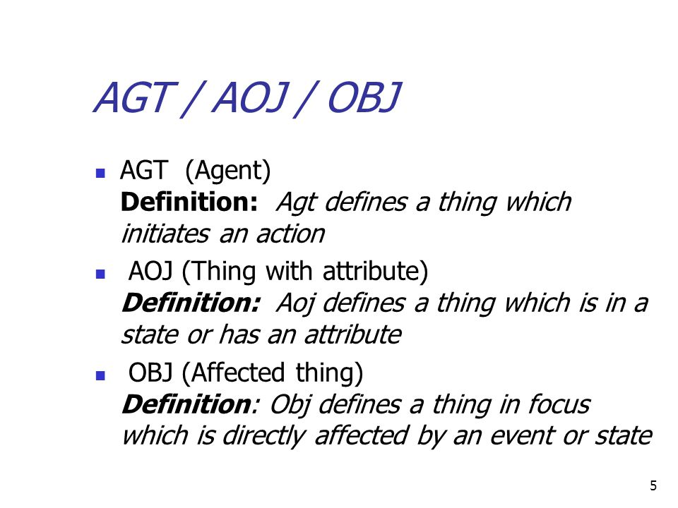 5 AGT / AOJ / OBJ AGT (Agent) Definition: Agt defines a thing which initiates an action AOJ (Thing with attribute) Definition: Aoj defines a thing which is in a state or has an attribute OBJ (Affected thing) Definition: Obj defines a thing in focus which is directly affected by an event or state