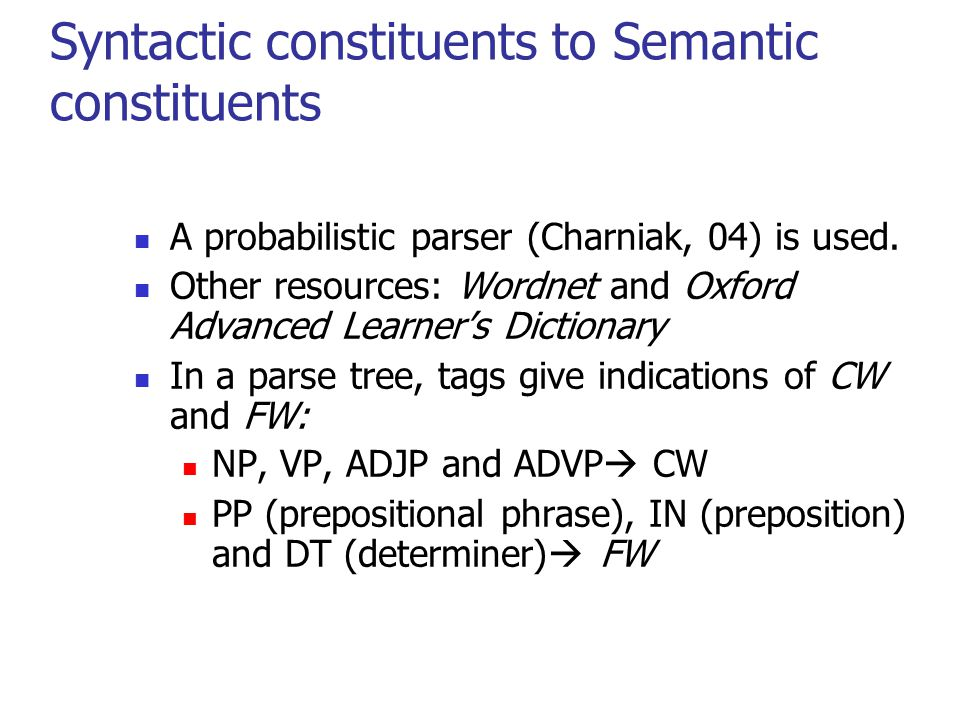 Syntactic constituents to Semantic constituents A probabilistic parser (Charniak, 04) is used.
