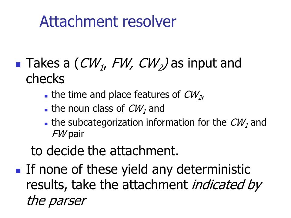 Attachment resolver Takes a (CW 1, FW, CW 2 ) as input and checks the time and place features of CW 2, the noun class of CW 1 and the subcategorization information for the CW 1 and FW pair to decide the attachment.
