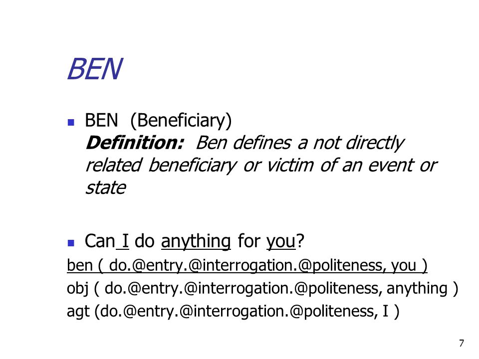 7 BEN BEN (Beneficiary) Definition: Ben defines a not directly related beneficiary or victim of an event or state Can I do anything for you.