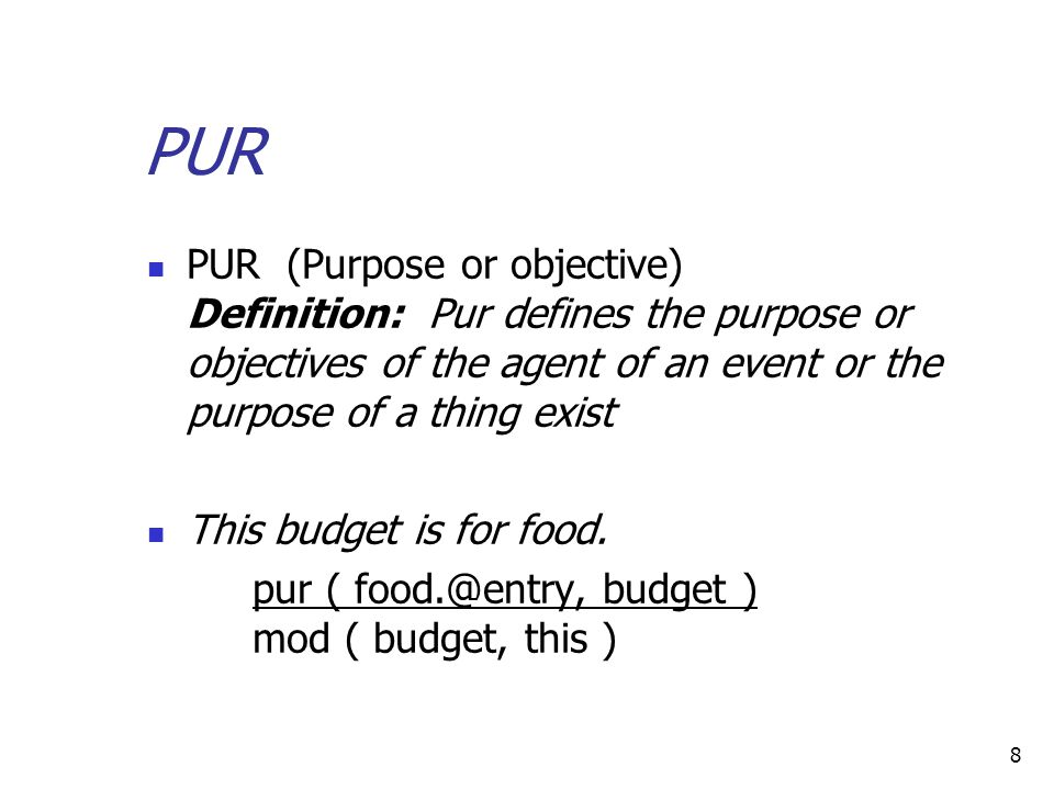 8 PUR PUR (Purpose or objective) Definition: Pur defines the purpose or objectives of the agent of an event or the purpose of a thing exist This budget is for food.