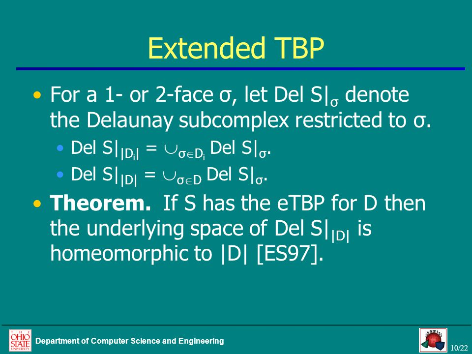 10/22 Department of Computer Science and Engineering Extended TBP For a 1- or 2-face σ, let Del S| σ denote the Delaunay subcomplex restricted to σ.