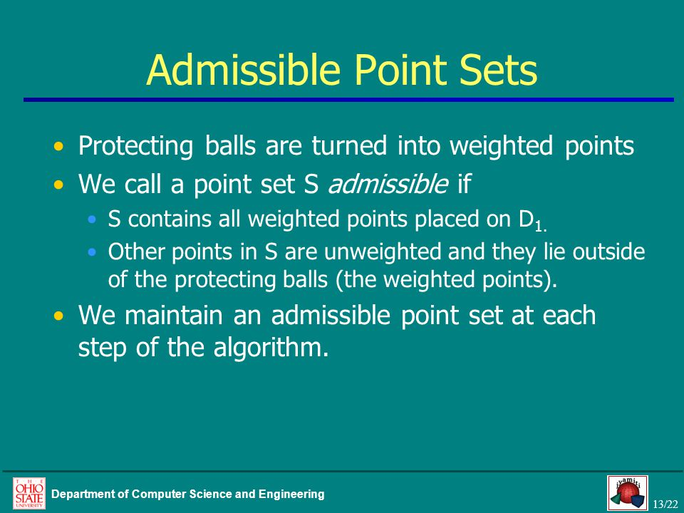 13/22 Department of Computer Science and Engineering Admissible Point Sets Protecting balls are turned into weighted points We call a point set S admi