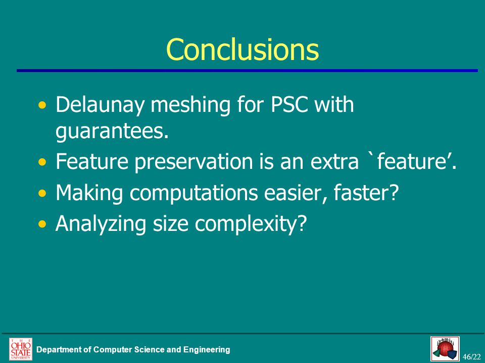 46/22 Department of Computer Science and Engineering Conclusions Delaunay meshing for PSC with guarantees.