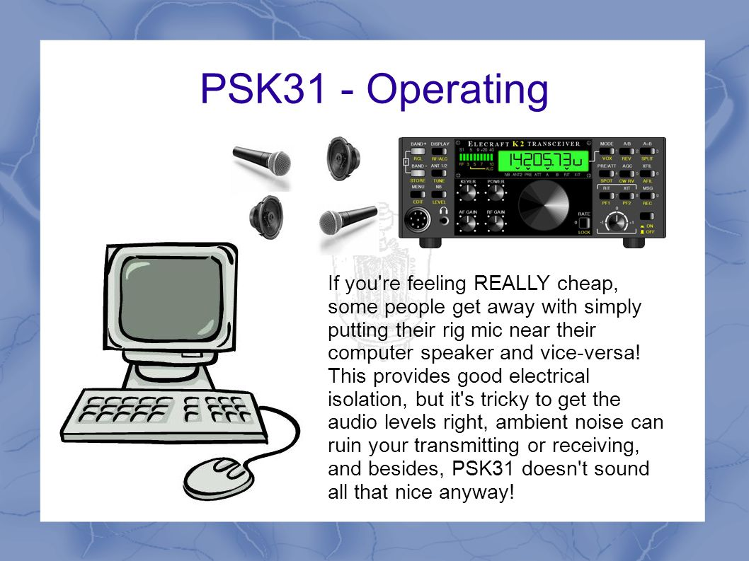 PSK31 - Operating Mic Audio out Sound Card Interface West Mountain Radio RIGblaster (about 5 types) MFJ make a few MicroHAM RigExpert SignaLink Many more, inc many homebrew designs starting at about $10
