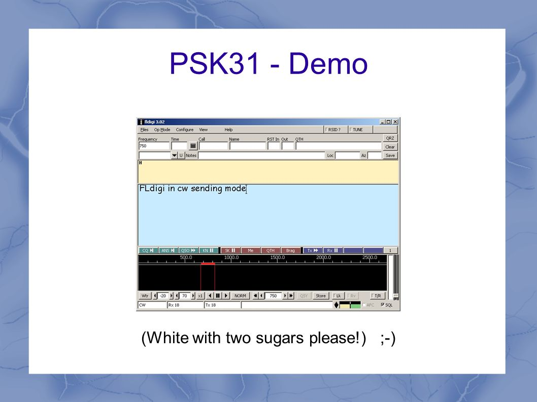 PSK31 Frequencies 1.83815 MHz 3.58015 MHz 7.035 MHz7.07015MHz 10.13715 MHz 14.07015 MHz 18.10015 MHz 21.070 MHz21.08015MHz 24.920 MHz 28.07015MHz28.12015 MHz 50.290 MHz