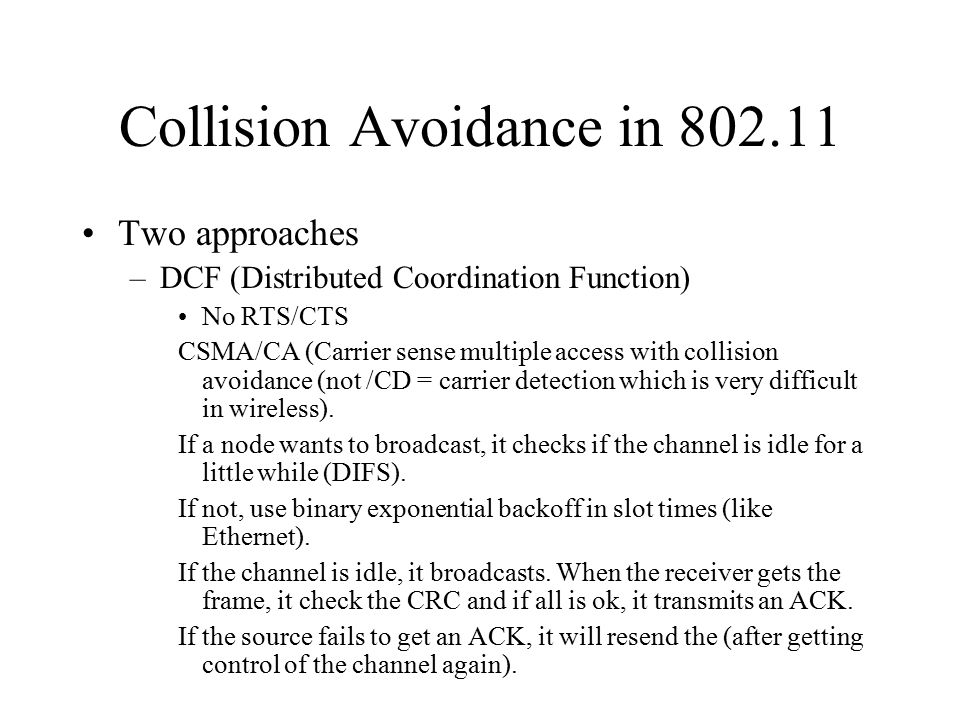 Collision Avoidance in 802.11 Two approaches –DCF (Distributed Coordination Function) No RTS/CTS CSMA/CA (Carrier sense multiple access with collision avoidance (not /CD = carrier detection which is very difficult in wireless).