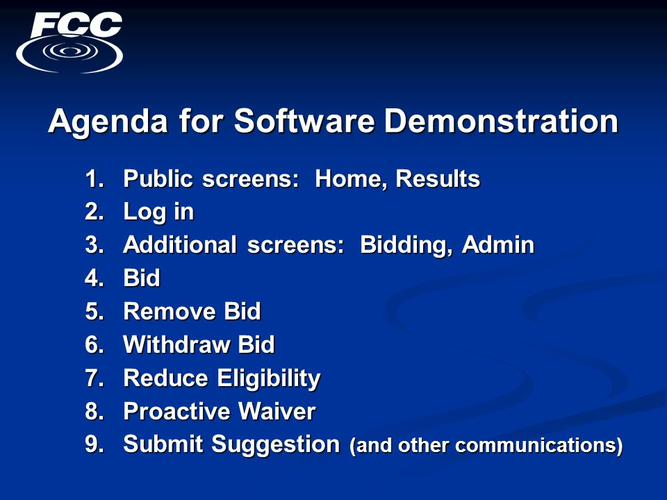 Agenda for Software Demonstration 1.Public screens: Home, Results 2.Log in 3.Additional screens: Bidding, Admin 4.Bid 5.Remove Bid 6.Withdraw Bid 7.Reduce Eligibility 8.Proactive Waiver 9.Submit Suggestion (and other communications)