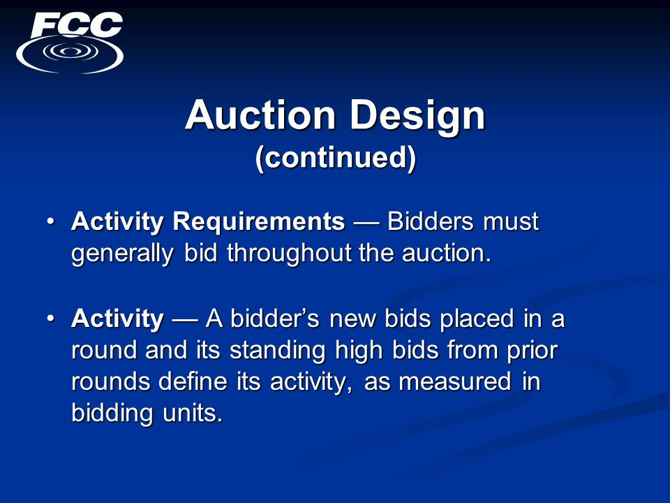 Auction Design (continued) Activity Requirements — Bidders must generally bid throughout the auction.Activity Requirements — Bidders must generally bid throughout the auction.