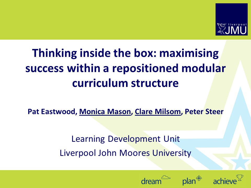 Thinking inside the box: maximising success within a repositioned modular curriculum structure Pat Eastwood, Monica Mason, Clare Milsom, Peter Steer Learning Development Unit Liverpool John Moores University