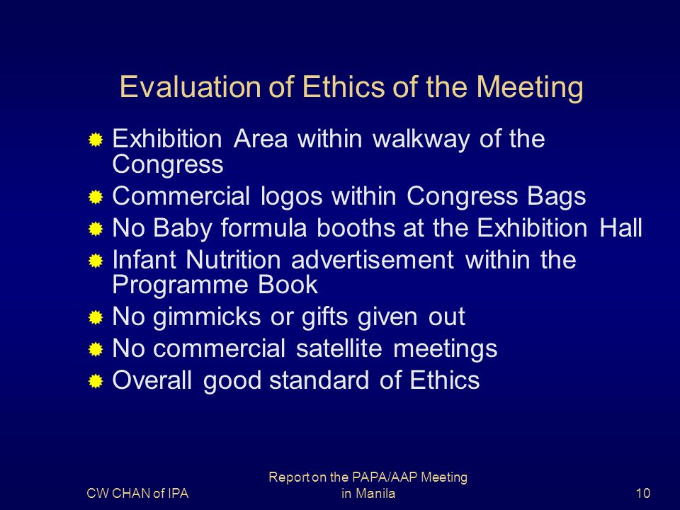 CW CHAN of IPA Report on the PAPA/AAP Meeting in Manila10 Evaluation of Ethics of the Meeting  Exhibition Area within walkway of the Congress  Commercial logos within Congress Bags  No Baby formula booths at the Exhibition Hall  Infant Nutrition advertisement within the Programme Book  No gimmicks or gifts given out  No commercial satellite meetings  Overall good standard of Ethics