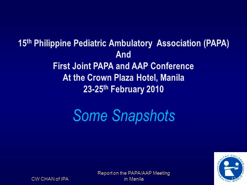 15 th Philippine Pediatric Ambulatory Association (PAPA) And First Joint PAPA and AAP Conference At the Crown Plaza Hotel, Manila 23-25 th February 2010 Some Snapshots CW CHAN of IPA11 Report on the PAPA/AAP Meeting in Manila