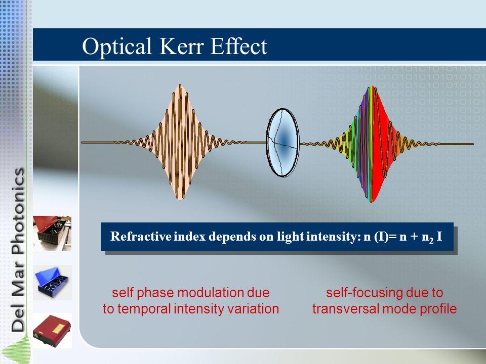 Refractive index depends on light intensity: n (I)= n + n 2 I self phase modulation due to temporal intensity variation self-focusing due to transvers