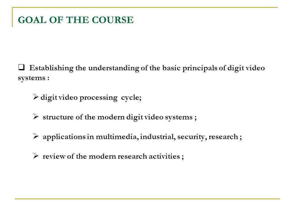 GOAL OF THE COURSE  Establishing the understanding of the basic principals of digit video systems :  digit video processing cycle;  structure of the modern digit video systems ;  applications in multimedia, industrial, security, research ;  review of the modern research activities ;