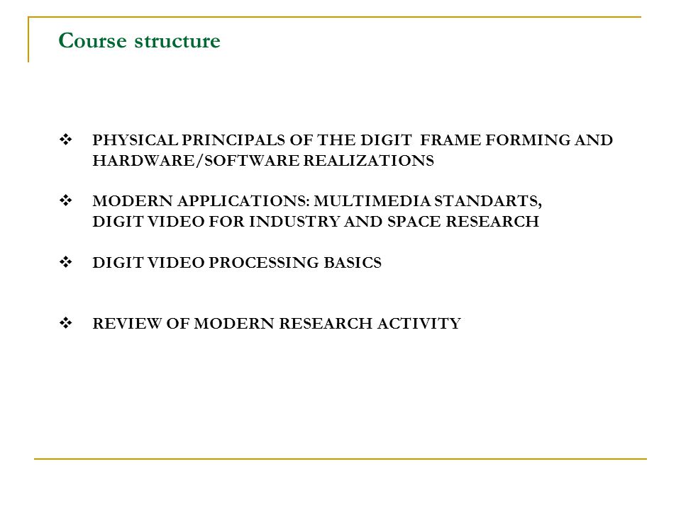 Course structure  PHYSICAL PRINCIPALS OF THE DIGIT FRAME FORMING AND HARDWARE/SOFTWARE REALIZATIONS  MODERN APPLICATIONS: MULTIMEDIA STANDARTS, DIGIT VIDEO FOR INDUSTRY AND SPACE RESEARCH  DIGIT VIDEO PROCESSING BASICS  REVIEW OF MODERN RESEARCH ACTIVITY