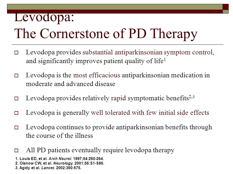 Levodopa: The Cornerstone of PD Therapy  Levodopa provides substantial antiparkinsonian symptom control, and significantly improves patient quality of life 1  Levodopa is the most efficacious antiparkinsonian medication in moderate and advanced disease  Levodopa provides relatively rapid symptomatic benefits 2,3  Levodopa is generally well tolerated with few initial side effects  Levodopa continues to provide antiparkinsonian benefits through the course of the illness  All PD patients eventually require levodopa therapy 1.