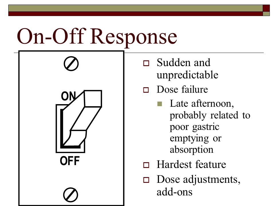 On-Off Response  Sudden and unpredictable  Dose failure Late afternoon, probably related to poor gastric emptying or absorption  Hardest feature  Dose adjustments, add-ons
