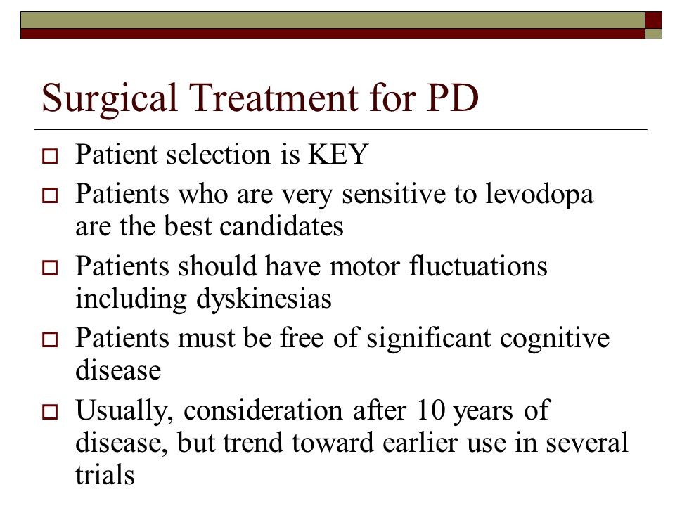 Surgical Treatment for PD  Patient selection is KEY  Patients who are very sensitive to levodopa are the best candidates  Patients should have motor fluctuations including dyskinesias  Patients must be free of significant cognitive disease  Usually, consideration after 10 years of disease, but trend toward earlier use in several trials