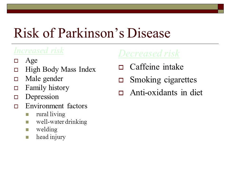 Risk of Parkinson's Disease Increased risk  Age  High Body Mass Index  Male gender  Family history  Depression  Environment factors rural living well-water drinking welding head injury Decreased risk  Caffeine intake  Smoking cigarettes  Anti-oxidants in diet