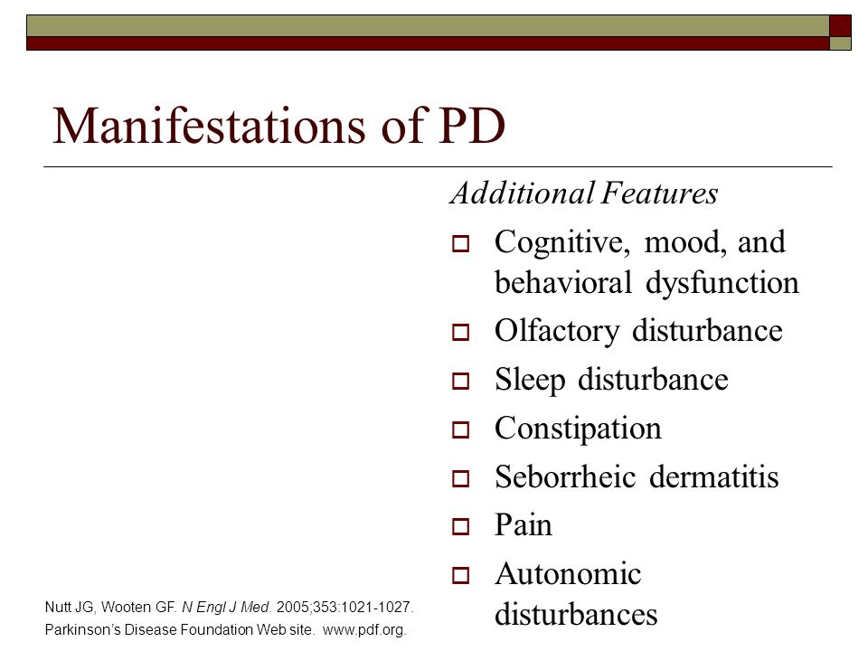 Manifestations of PD Additional Features  Cognitive, mood, and behavioral dysfunction  Olfactory disturbance  Sleep disturbance  Constipation  Seborrheic dermatitis  Pain  Autonomic disturbances Nutt JG, Wooten GF.
