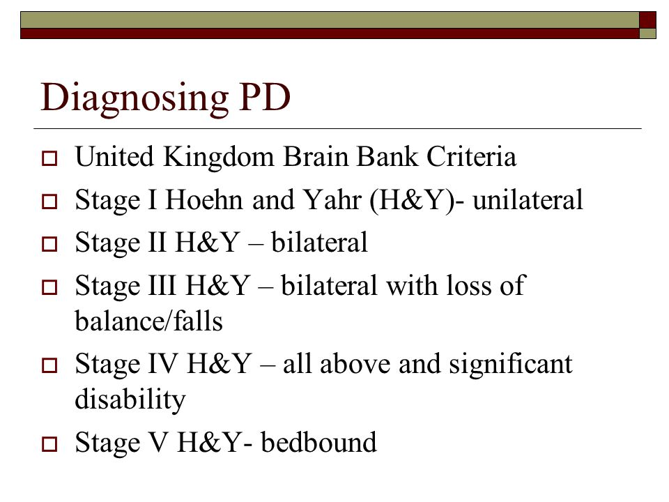 Diagnosing PD  United Kingdom Brain Bank Criteria  Stage I Hoehn and Yahr (H&Y)- unilateral  Stage II H&Y – bilateral  Stage III H&Y – bilateral with loss of balance/falls  Stage IV H&Y – all above and significant disability  Stage V H&Y- bedbound