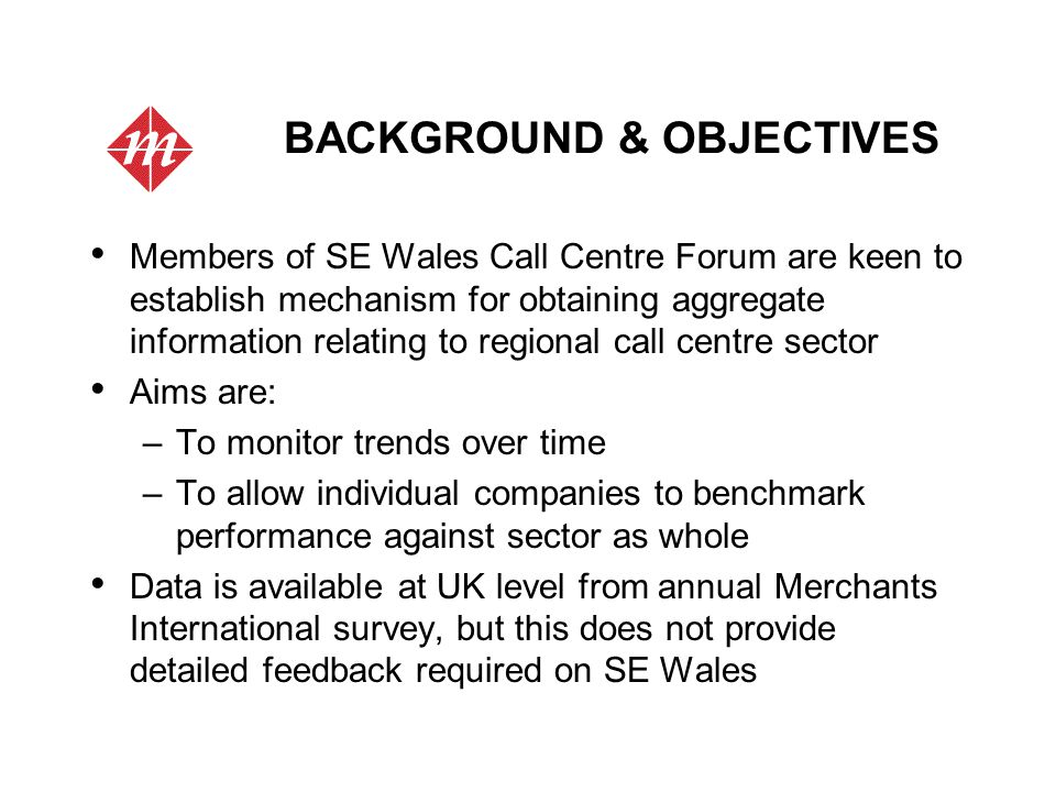 BACKGROUND & OBJECTIVES Members of SE Wales Call Centre Forum are keen to establish mechanism for obtaining aggregate information relating to regional call centre sector Aims are: –To monitor trends over time –To allow individual companies to benchmark performance against sector as whole Data is available at UK level from annual Merchants International survey, but this does not provide detailed feedback required on SE Wales