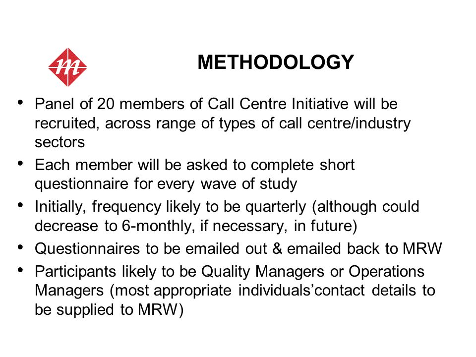 METHODOLOGY Panel of 20 members of Call Centre Initiative will be recruited, across range of types of call centre/industry sectors Each member will be