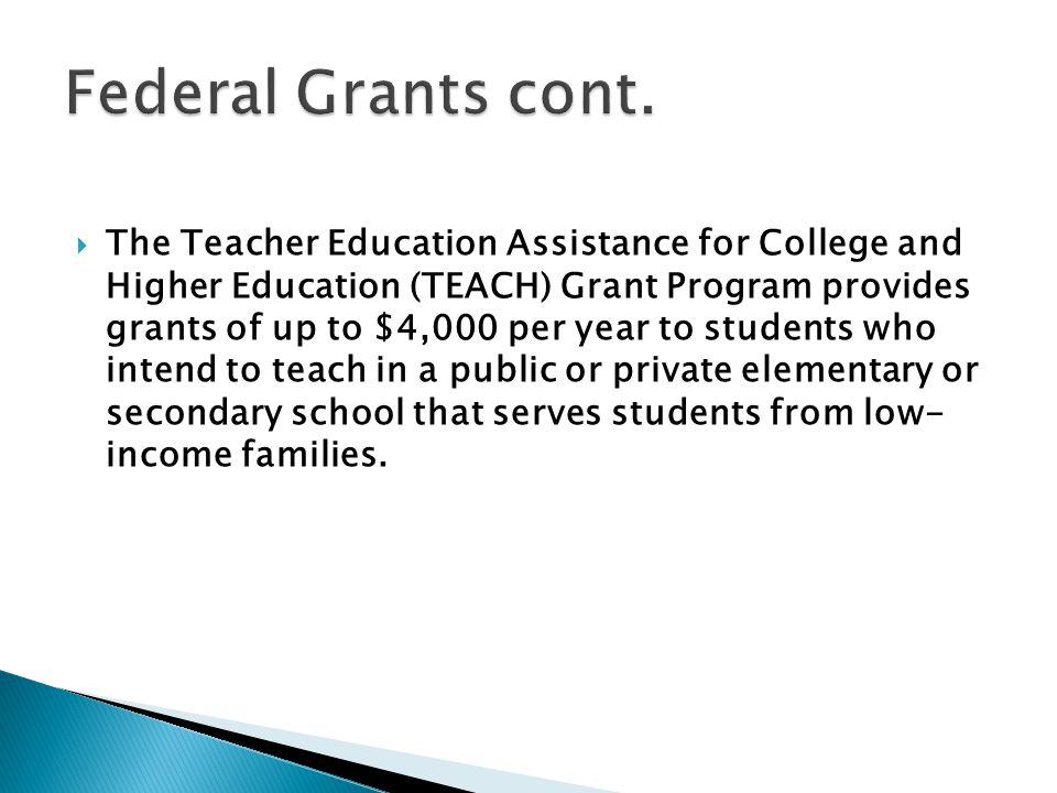  The Teacher Education Assistance for College and Higher Education (TEACH) Grant Program provides grants of up to $4,000 per year to students who intend to teach in a public or private elementary or secondary school that serves students from low- income families.