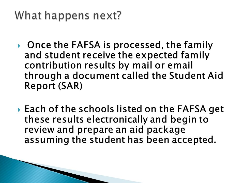  Once the FAFSA is processed, the family and student receive the expected family contribution results by mail or email through a document called the Student Aid Report (SAR)  Each of the schools listed on the FAFSA get these results electronically and begin to review and prepare an aid package assuming the student has been accepted.