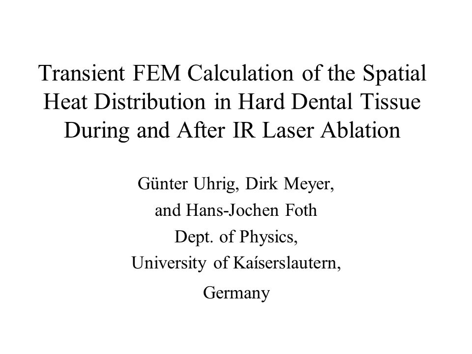 Transient FEM Calculation of the Spatial Heat Distribution in Hard Dental Tissue During and After IR Laser Ablation Günter Uhrig, Dirk Meyer, and Hans