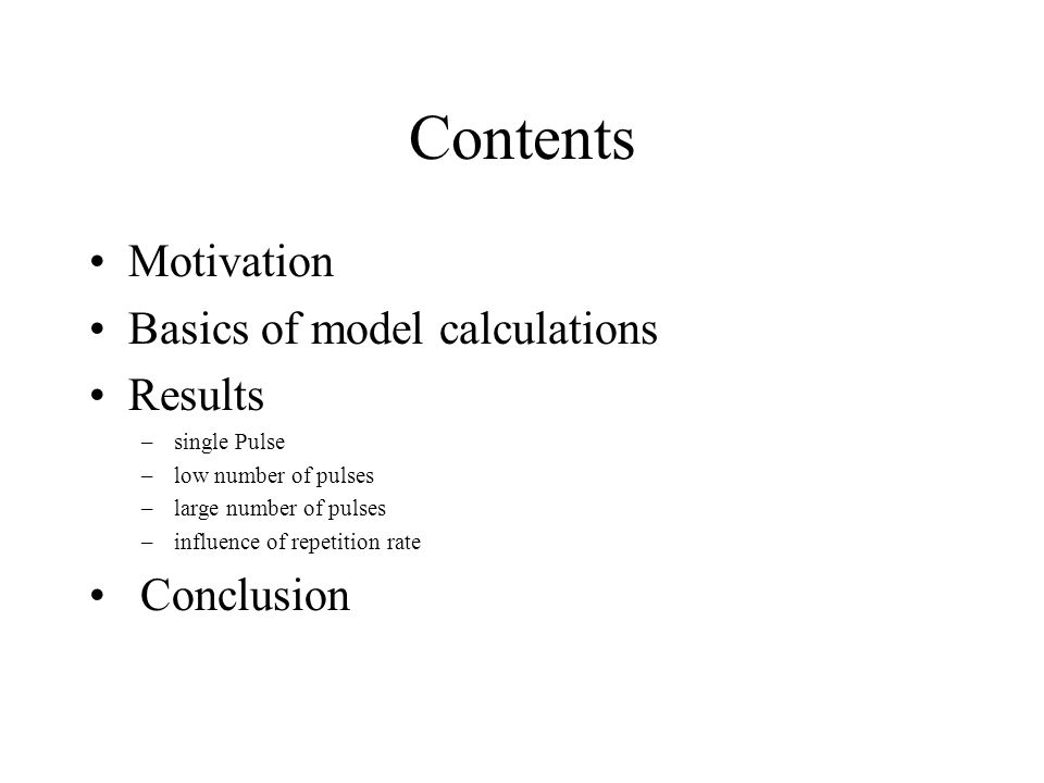 Contents Motivation Basics of model calculations Results –single Pulse –low number of pulses –large number of pulses –influence of repetition rate Con