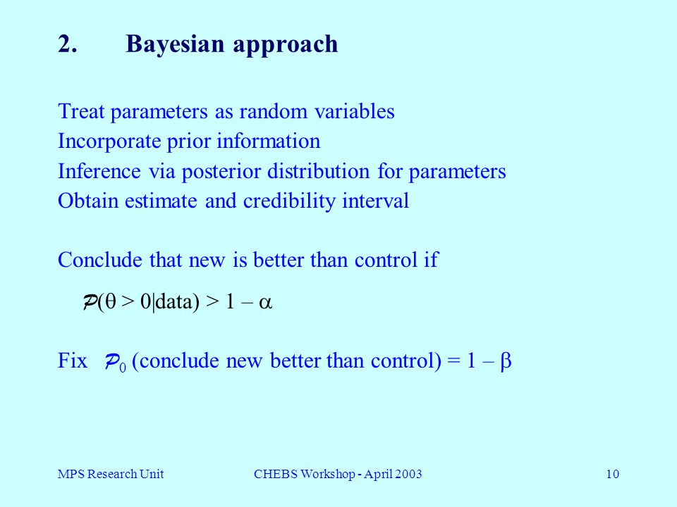 MPS Research UnitCHEBS Workshop - April 200310 2.Bayesian approach Treat parameters as random variables Incorporate prior information Inference via posterior distribution for parameters Obtain estimate and credibility interval Conclude that new is better than control if P (  > 0|data) > 1 –  Fix P 0 (conclude new better than control) = 1 – 