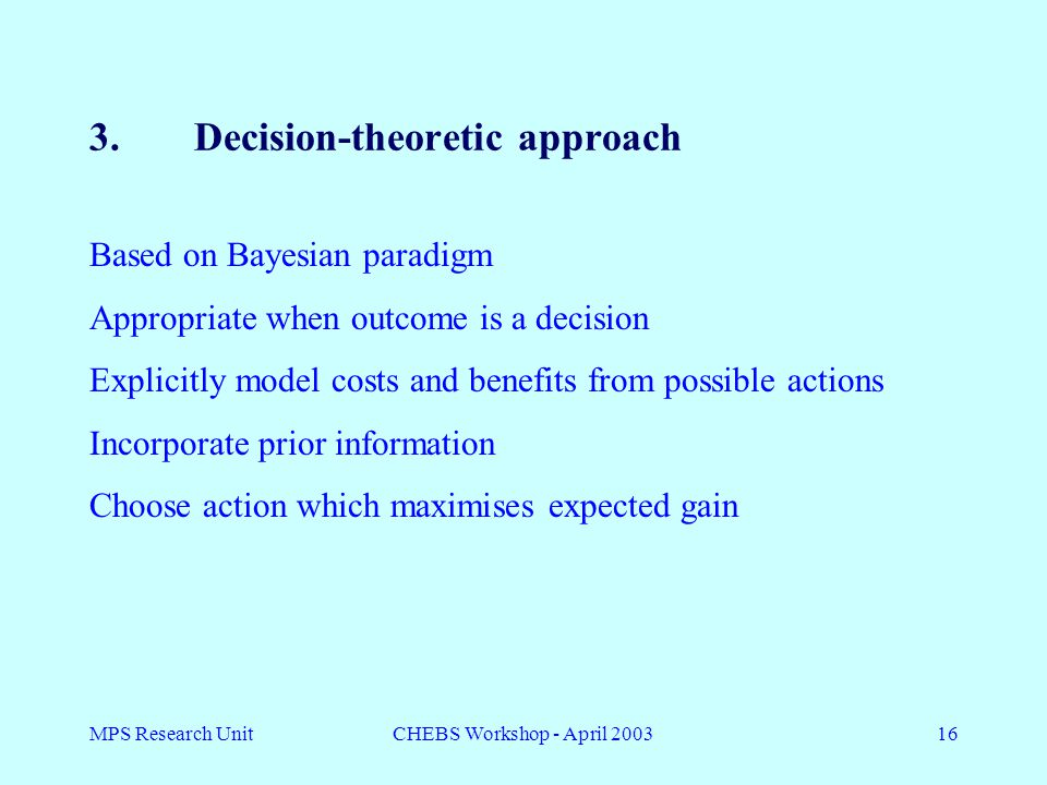 MPS Research UnitCHEBS Workshop - April 200316 3.Decision-theoretic approach Based on Bayesian paradigm Appropriate when outcome is a decision Explicitly model costs and benefits from possible actions Incorporate prior information Choose action which maximises expected gain