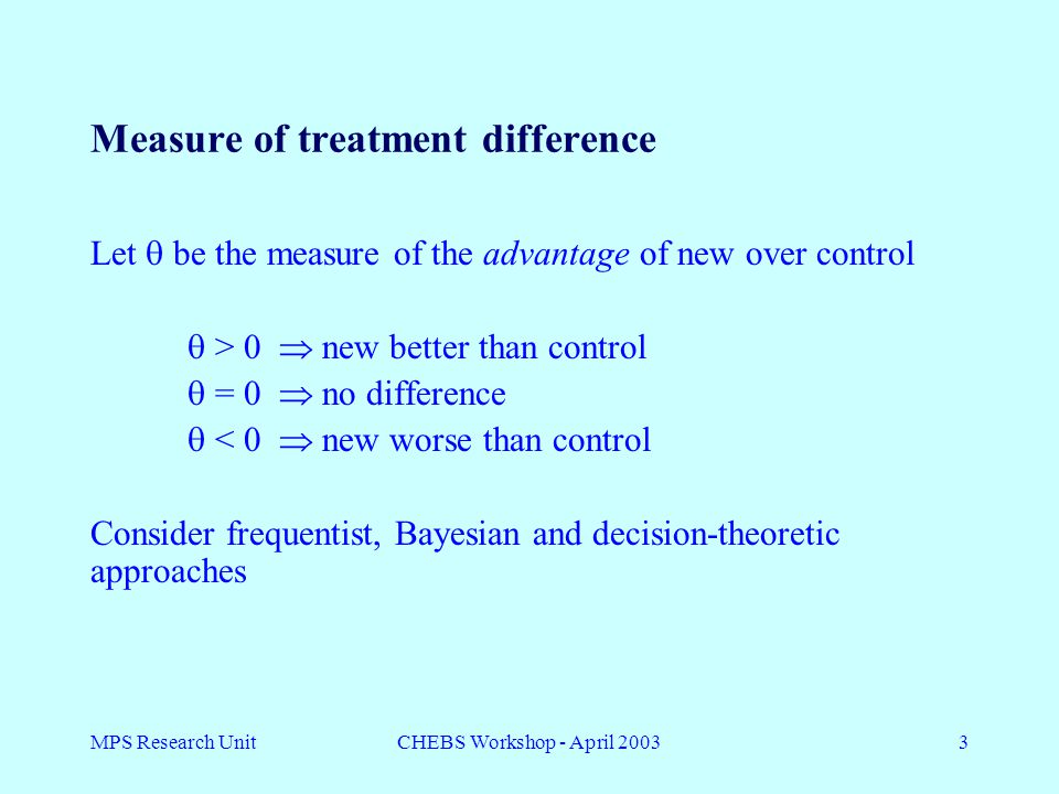 MPS Research UnitCHEBS Workshop - April 20033 Measure of treatment difference Let  be the measure of the advantage of new over control  > 0  new better than control  = 0  no difference  < 0  new worse than control Consider frequentist, Bayesian and decision-theoretic approaches