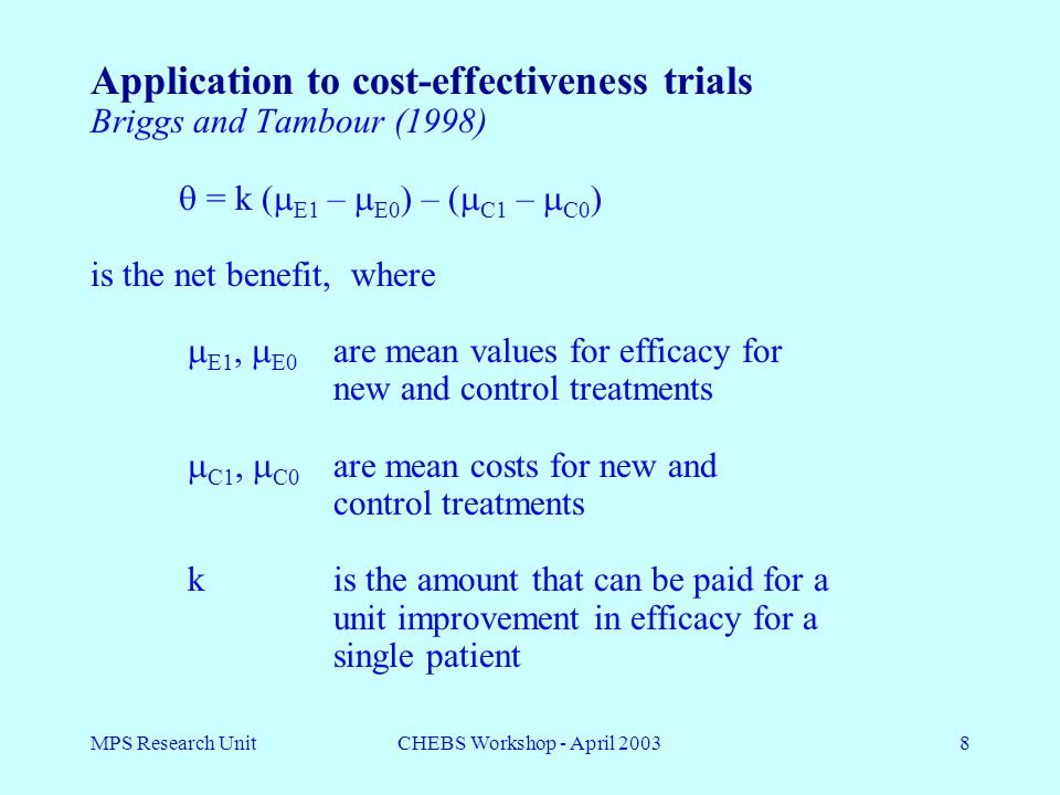 MPS Research UnitCHEBS Workshop - April 20038 Application to cost-effectiveness trials Briggs and Tambour (1998)  = k (  E1 –  E0 ) – (  C1 –  C0 ) is the net benefit, where  E1,  E0 are mean values for efficacy for new and control treatments  C1,  C0 are mean costs for new and control treatments kis the amount that can be paid for a unit improvement in efficacy for a single patient
