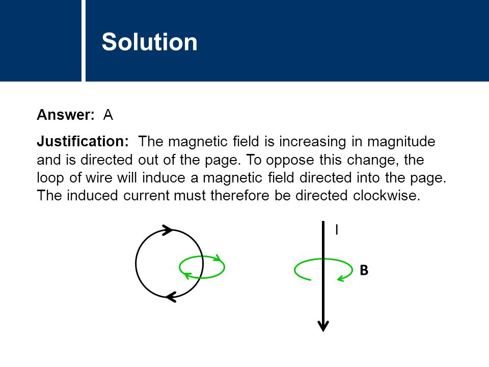 Solution Answer: A Justification: The magnetic field is increasing in magnitude and is directed out of the page. To oppose this change, the loop of wi