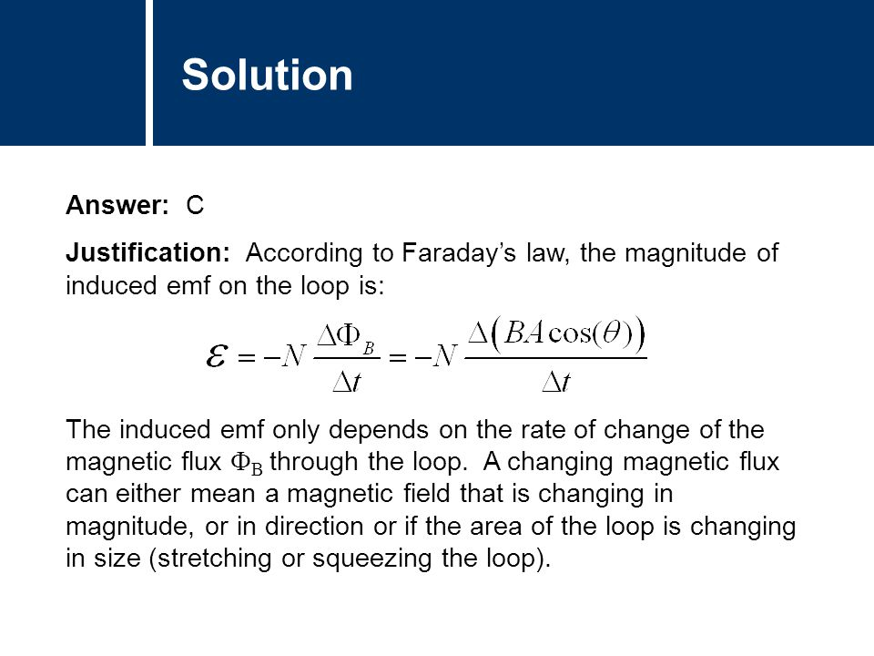 Solution Answer: C Justification: According to Faraday's law, the magnitude of induced emf on the loop is: The induced emf only depends on the rate of