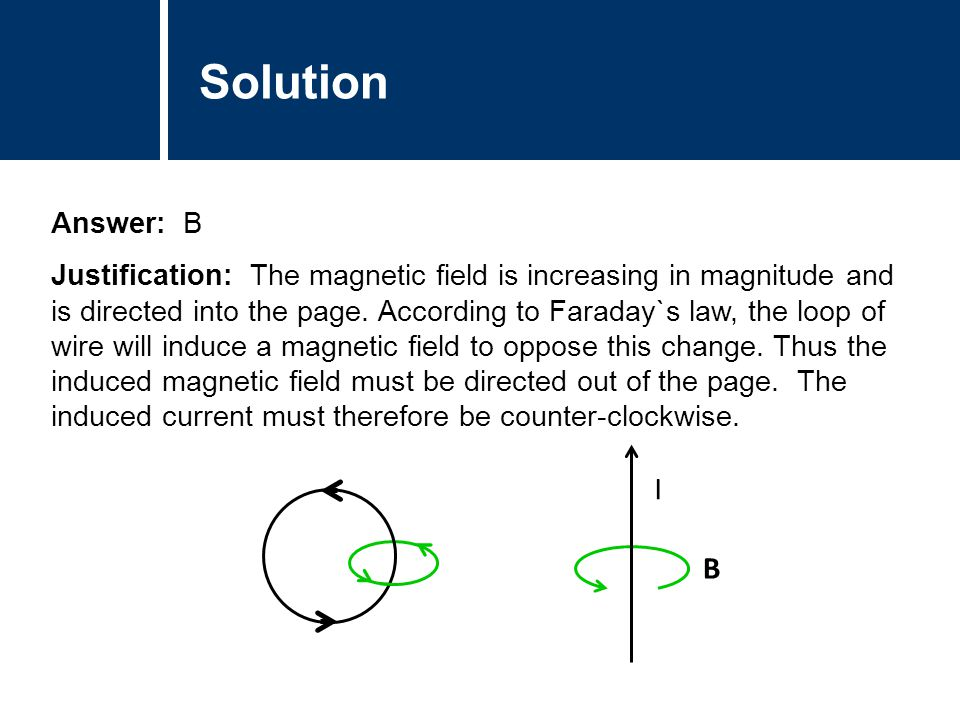 Solution Answer: B Justification: The magnetic field is increasing in magnitude and is directed into the page. According to Faraday`s law, the loop of